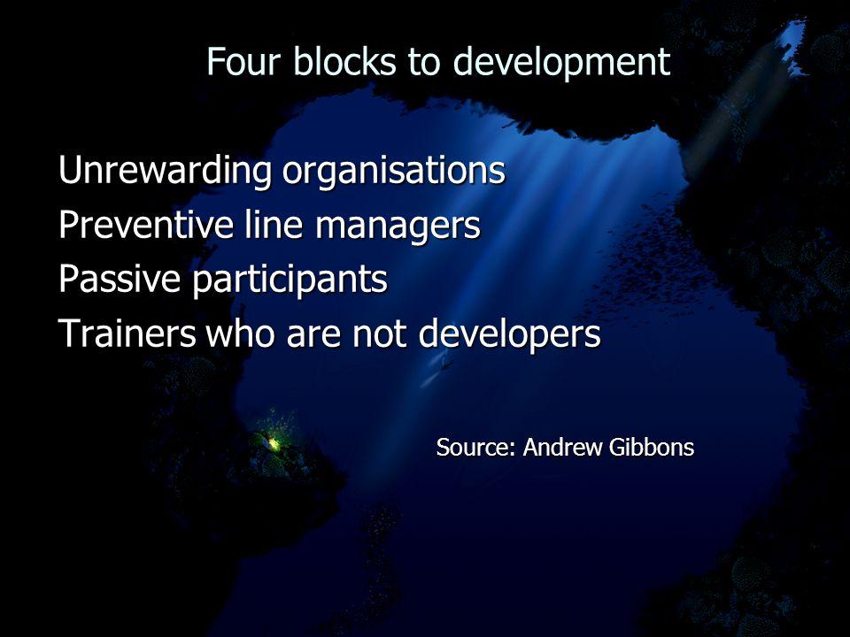 Four blocks to development Four blocks to development Unrewarding organisations Preventive line managers Passive participants Trainers who are not dev