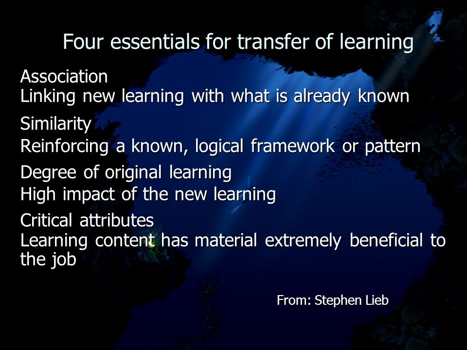 Four essentials for transfer of learning Four essentials for transfer of learning Association Linking new learning with what is already known Similarity Reinforcing a known, logical framework or pattern Degree of original learning High impact of the new learning Critical attributes Learning content has material extremely beneficial to the job From: Stephen Lieb From: Stephen Lieb