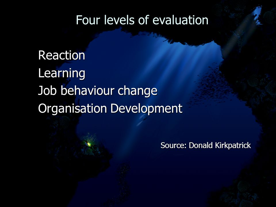 Four levels of evaluation Four levels of evaluation Reaction Reaction Learning Learning Job behaviour change Job behaviour change Organisation Development Organisation Development Source: Donald Kirkpatrick Source: Donald Kirkpatrick