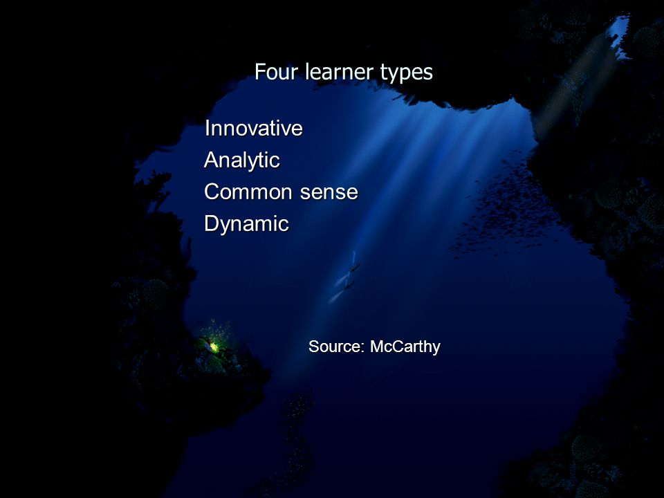 Four learner types Four learner types Innovative Innovative Analytic Analytic Common sense Common sense Dynamic Dynamic Source: McCarthy Source: McCarthy