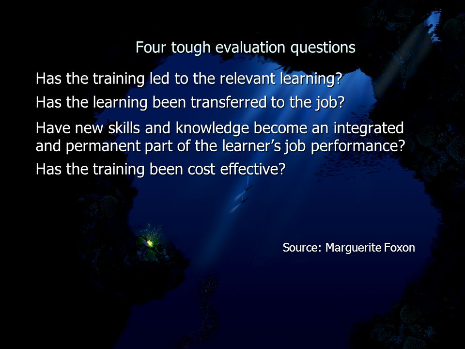 Four tough evaluation questions Four tough evaluation questions Has the training led to the relevant learning.