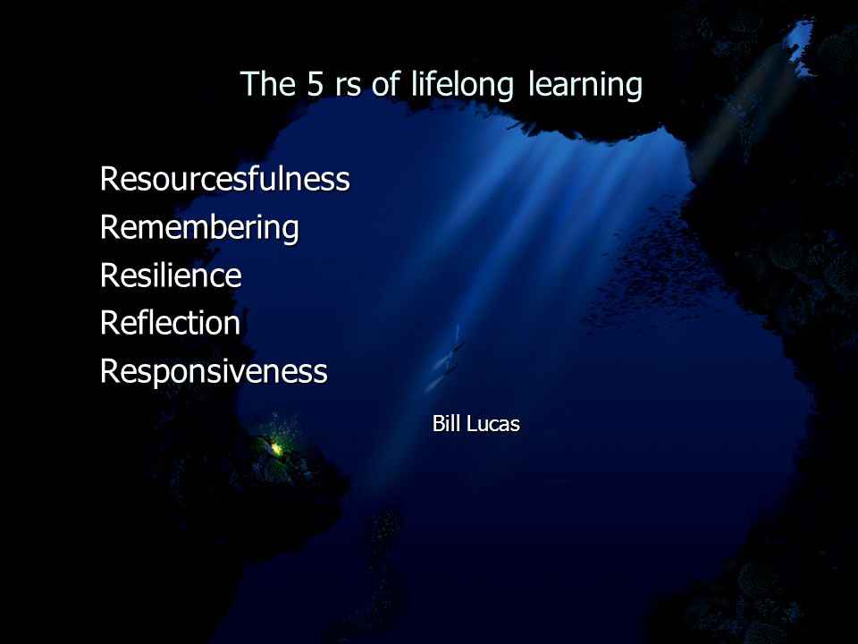 The 5 rs of lifelong learning The 5 rs of lifelong learning ResourcesfulnessRememberingResilienceReflectionResponsiveness Bill Lucas Bill Lucas