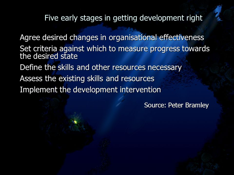 Five early stages in getting development right Five early stages in getting development right Agree desired changes in organisational effectiveness Set criteria against which to measure progress towards the desired state Define the skills and other resources necessary Assess the existing skills and resources Implement the development intervention Source: Peter Bramley Source: Peter Bramley