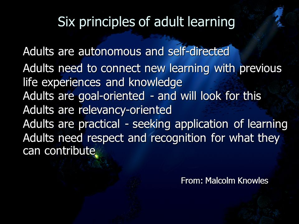Six principles of adult learning Six principles of adult learning Adults are autonomous and self-directed Adults need to connect new learning with pre