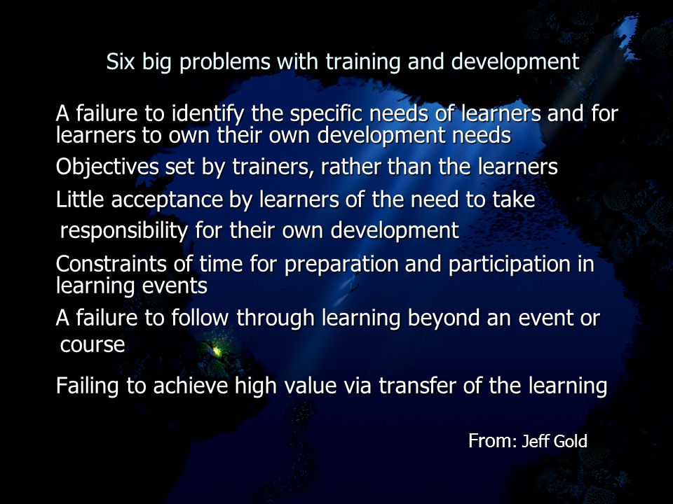 Six big problems with training and development Six big problems with training and development A failure to identify the specific needs of learners and for A failure to identify the specific needs of learners and for learners to own their own development needs learners to own their own development needs Objectives set by trainers, rather than the learners Objectives set by trainers, rather than the learners Little acceptance by learners of the need to take responsibility for their own development Little acceptance by learners of the need to take responsibility for their own development Constraints of time for preparation and participation in Constraints of time for preparation and participation in learning events learning events A failure to follow through learning beyond an event or course A failure to follow through learning beyond an event or course Failing to achieve high value via transfer of the learning Failing to achieve high value via transfer of the learning From : Jeff Gold From : Jeff Gold