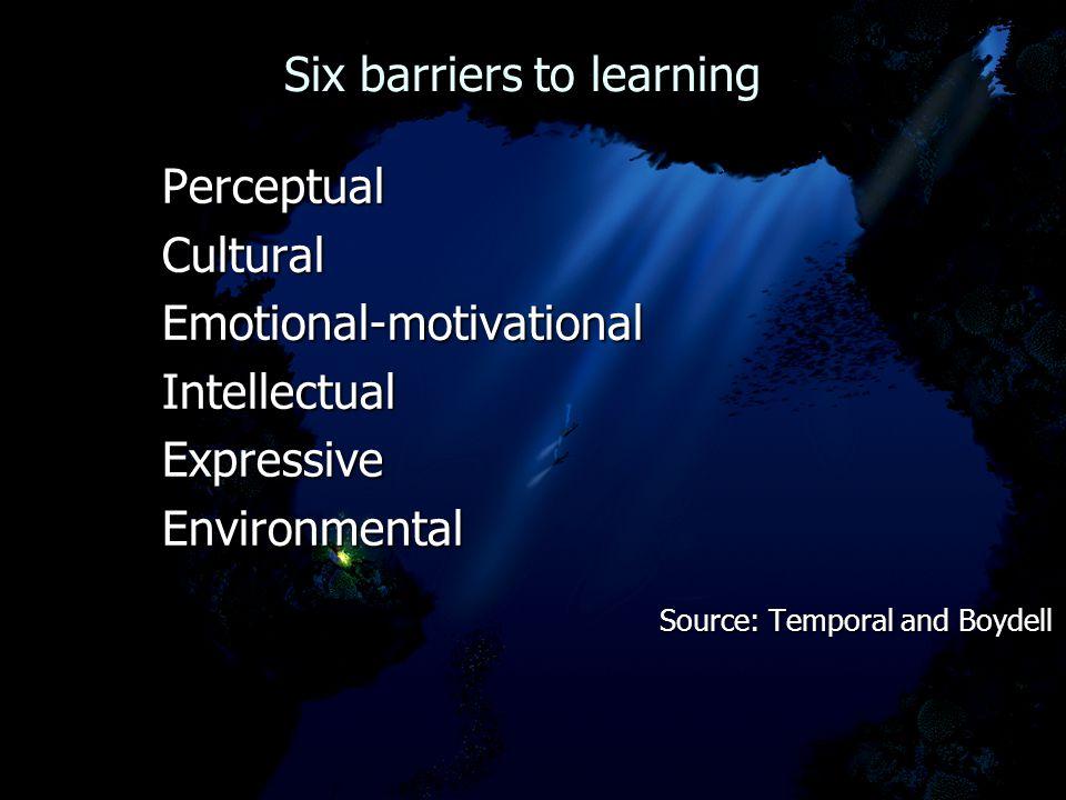 Six barriers to learning Six barriers to learningPerceptualCulturalEmotional-motivationalIntellectualExpressiveEnvironmental Source: Temporal and Boyd