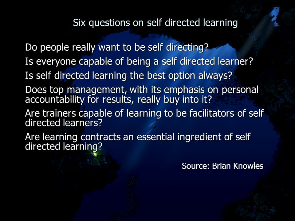 Six questions on self directed learning Six questions on self directed learning Do people really want to be self directing? Is everyone capable of bei