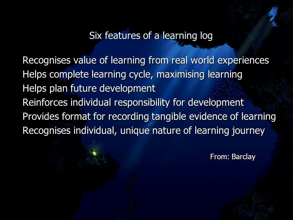 Six features of a learning log Six features of a learning log Recognises value of learning from real world experiences Helps complete learning cycle, maximising learning Helps plan future development Reinforces individual responsibility for development Provides format for recording tangible evidence of learning Recognises individual, unique nature of learning journey From: Barclay From: Barclay