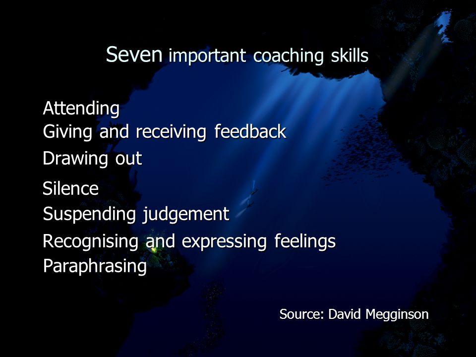 Seven important coaching skills Seven important coaching skills Attending Attending Giving and receiving feedback Giving and receiving feedback Drawin