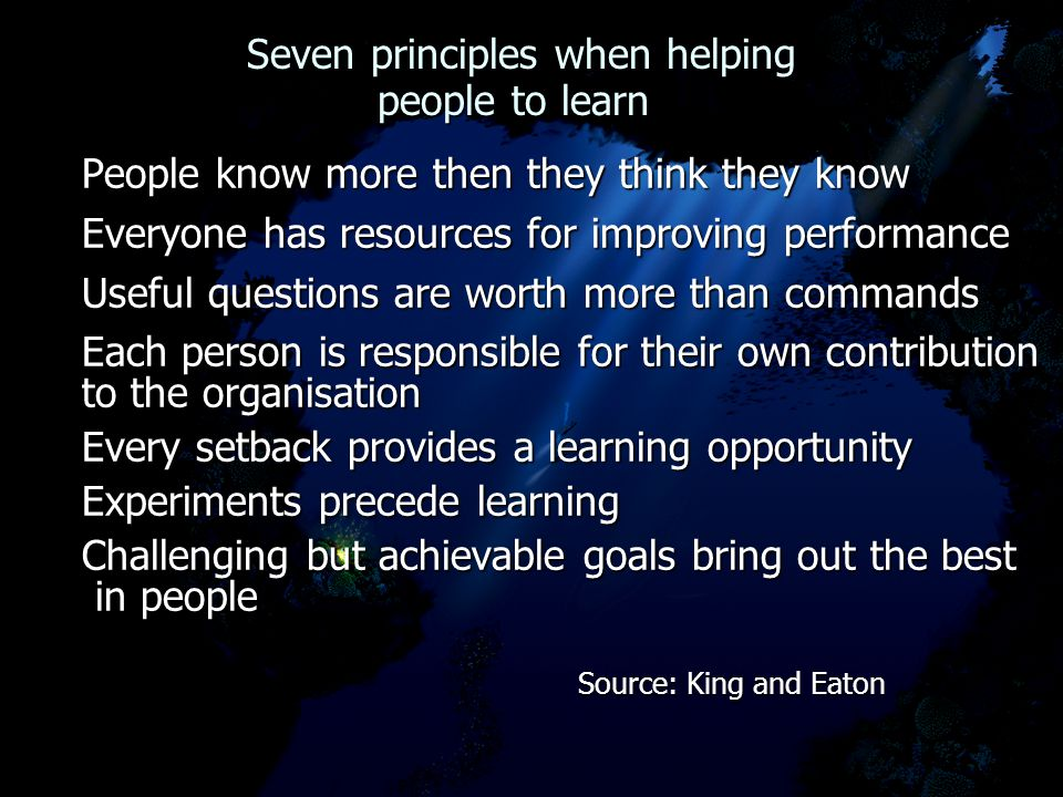 Seven principles when helping people to learn Seven principles when helping people to learn People know more then they think they know Everyone has resources for improving performance Useful questions are worth more than commands Each person is responsible for their own contribution to the organisation Every setback provides a learning opportunity Experiments precede learning Challenging but achievable goals bring out the best in people in people Source: King and Eaton Source: King and Eaton