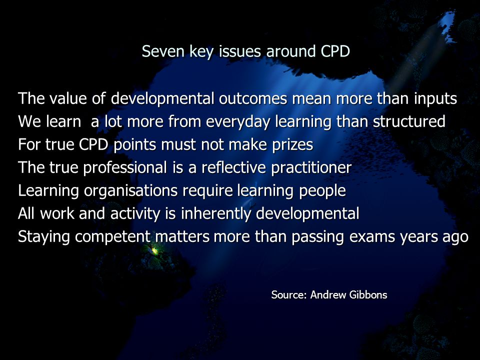 Seven key issues around CPD Seven key issues around CPD The value of developmental outcomes mean more than inputs We learn a lot more from everyday learning than structured For true CPD points must not make prizes The true professional is a reflective practitioner Learning organisations require learning people All work and activity is inherently developmental Staying competent matters more than passing exams years ago Source: Andrew Gibbons Source: Andrew Gibbons