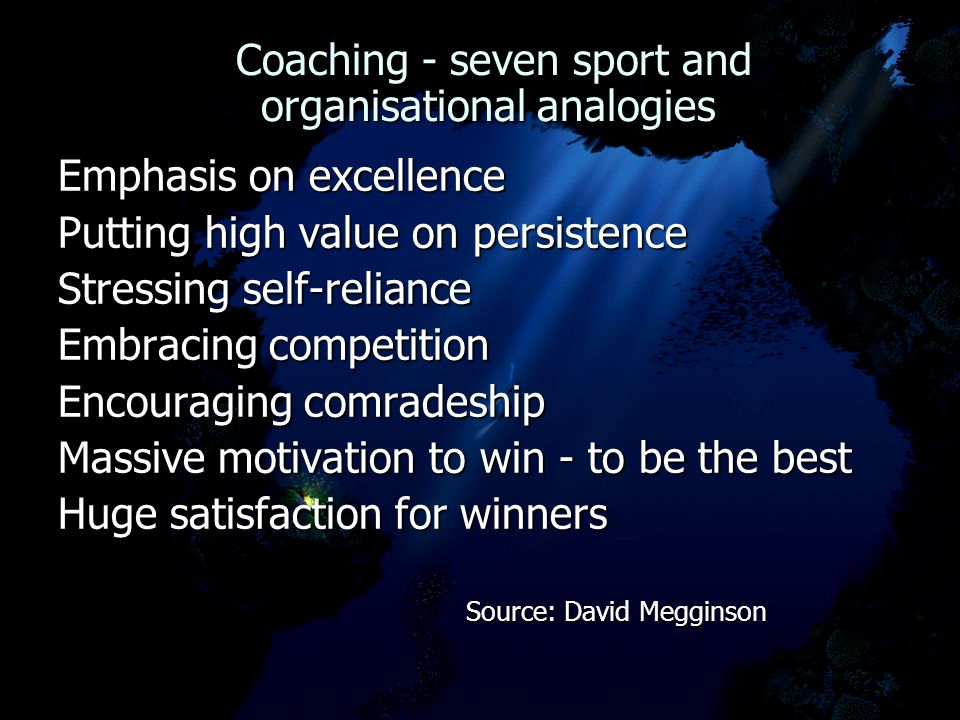 Coaching - seven sport and organisational analogies Coaching - seven sport and organisational analogies Emphasis on excellence Putting high value on persistence Stressing self-reliance Embracing competition Encouraging comradeship Massive motivation to win - to be the best Huge satisfaction for winners Source: David Megginson Source: David Megginson