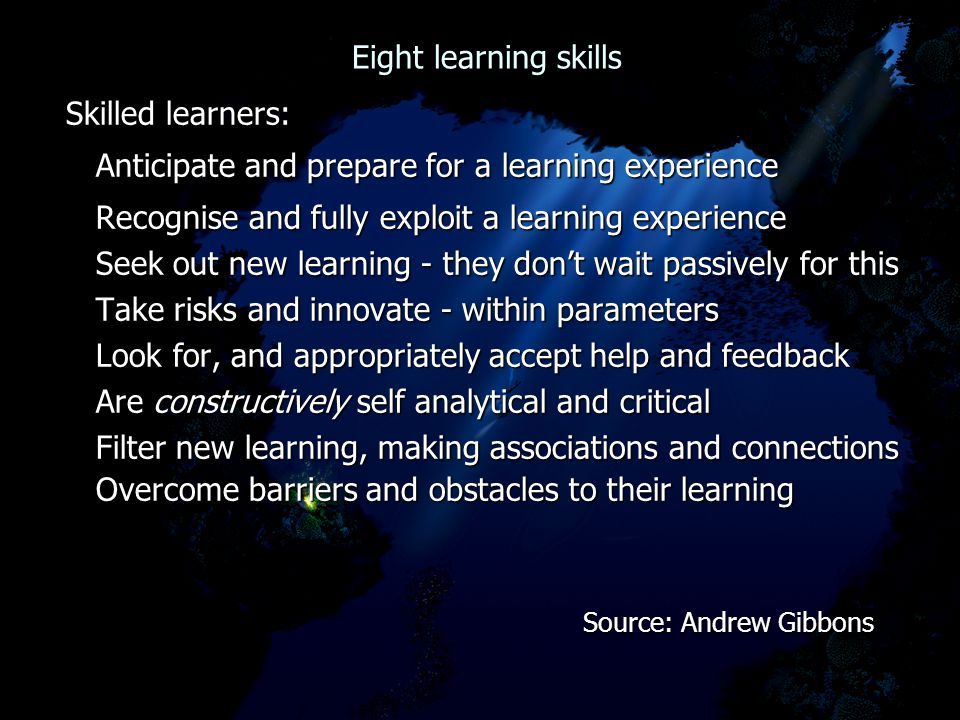 Eight learning skills Eight learning skills Skilled learners: Anticipate and prepare for a learning experience Anticipate and prepare for a learning experience Recognise and fully exploit a learning experience Recognise and fully exploit a learning experience Seek out new learning - they don't wait passively for this Seek out new learning - they don't wait passively for this Take risks and innovate - within parameters Take risks and innovate - within parameters Look for, and appropriately accept help and feedback Look for, and appropriately accept help and feedback Are constructively self analytical and critical Are constructively self analytical and critical Filter new learning, making associations and connections Filter new learning, making associations and connections Overcome barriers and obstacles to their learning Overcome barriers and obstacles to their learning Source: Andrew Gibbons Source: Andrew Gibbons