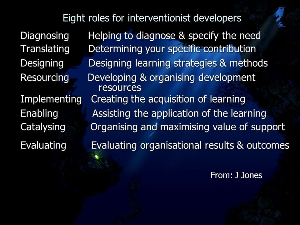 Eight roles for interventionist developers Eight roles for interventionist developers Diagnosing Helping to diagnose & specify the need Translating Determining your specific contribution Designing Designing learning strategies & methods Resourcing Developing & organising development resources resources Implementing Creating the acquisition of learning Enabling Assisting the application of the learning Catalysing Organising and maximising value of support Evaluating Evaluating organisational results & outcomes From: J Jones From: J Jones