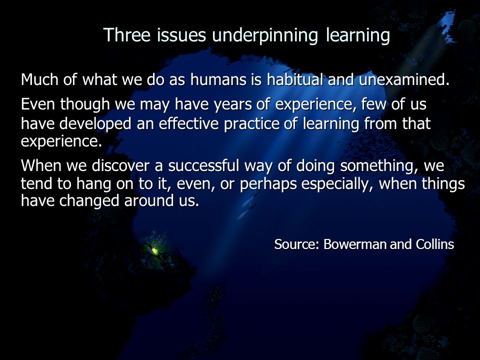 Three issues underpinning learning Three issues underpinning learning Much of what we do as humans is habitual and unexamined.