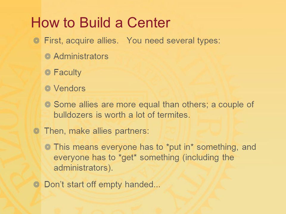 How to Build a Center First, acquire allies. You need several types: Administrators Faculty Vendors Some allies are more equal than others; a couple o