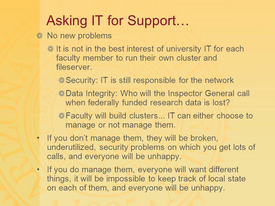 Asking IT for Support… No new problems It is not in the best interest of university IT for each faculty member to run their own cluster and fileserver