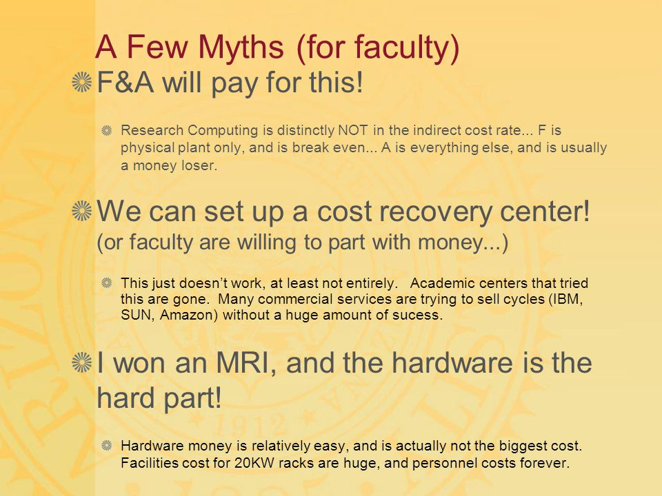 A Few Myths (for faculty) F&A will pay for this! Research Computing is distinctly NOT in the indirect cost rate... F is physical plant only, and is br