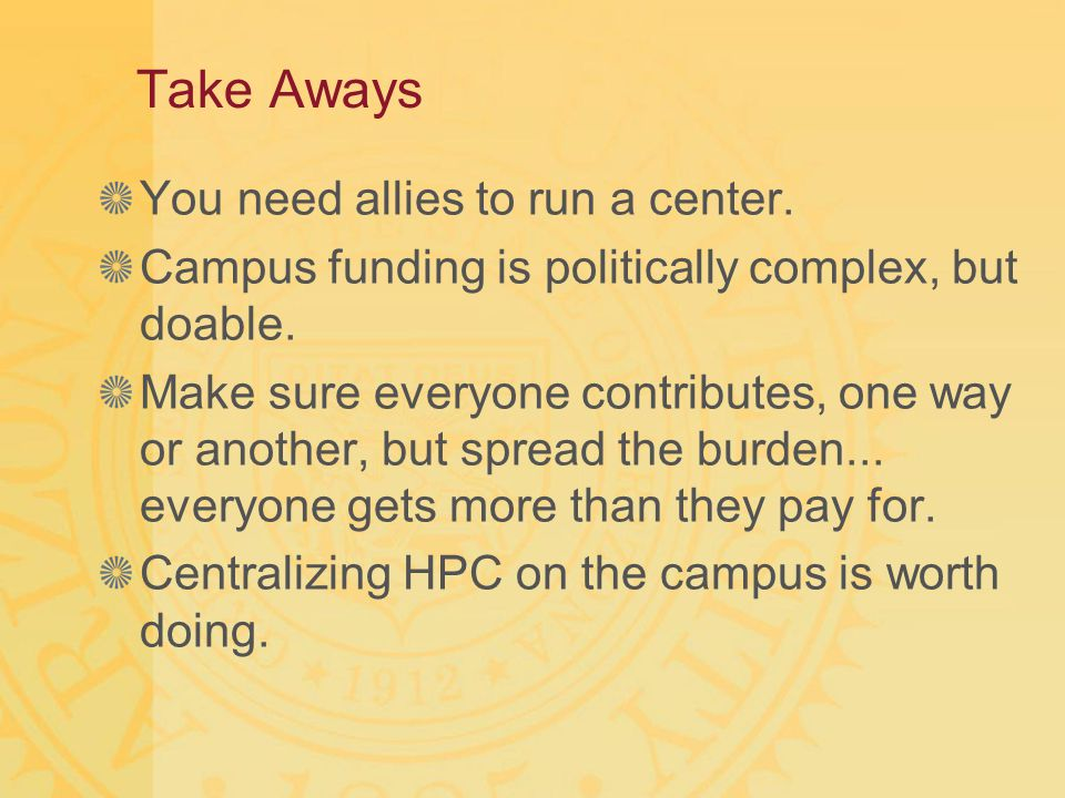 Take Aways You need allies to run a center. Campus funding is politically complex, but doable. Make sure everyone contributes, one way or another, but