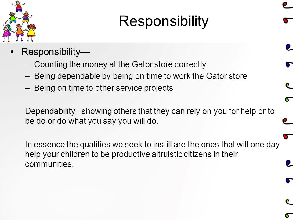 Responsibility Responsibility— –Counting the money at the Gator store correctly –Being dependable by being on time to work the Gator store –Being on time to other service projects Dependability– showing others that they can rely on you for help or to be do or do what you say you will do.