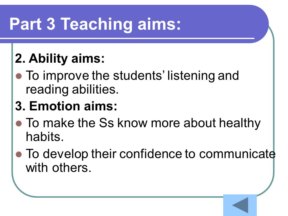 2. Ability aims: To improve the students' listening and reading abilities. 3. Emotion aims: To make the Ss know more about healthy habits. To develop