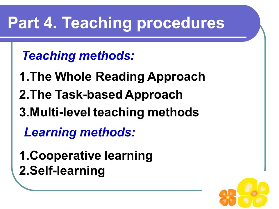 Part 4. Teaching procedures 1.The Whole Reading Approach 2.The Task-based Approach 3.Multi-level teaching methods Teaching methods: Learning methods: