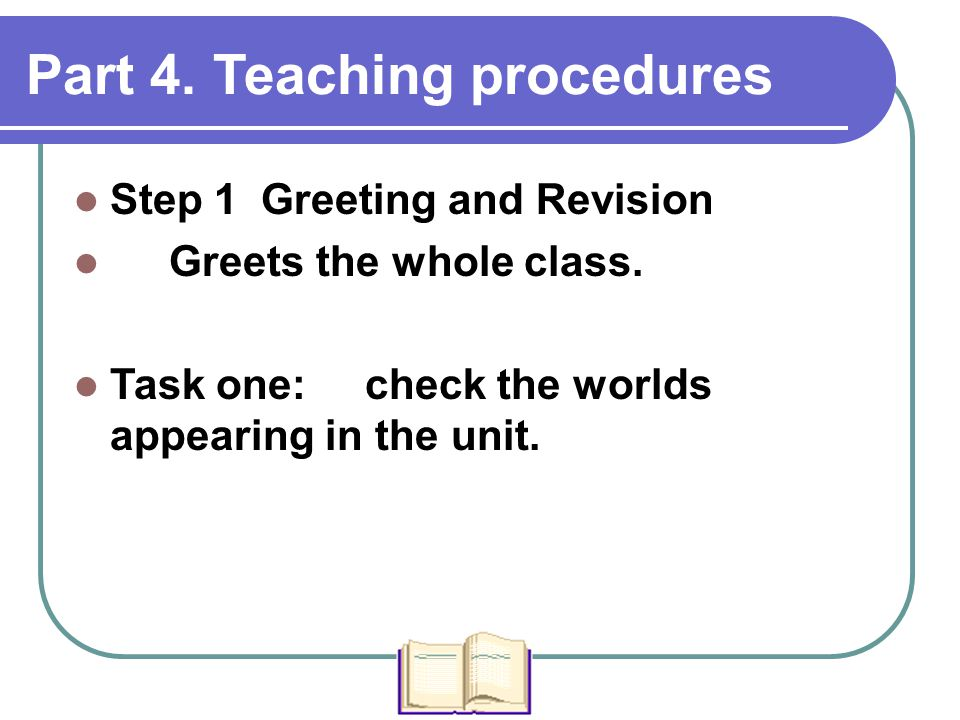 Part 4. Teaching procedures Step 1 Greeting and Revision Greets the whole class. Task one: check the worlds appearing in the unit.
