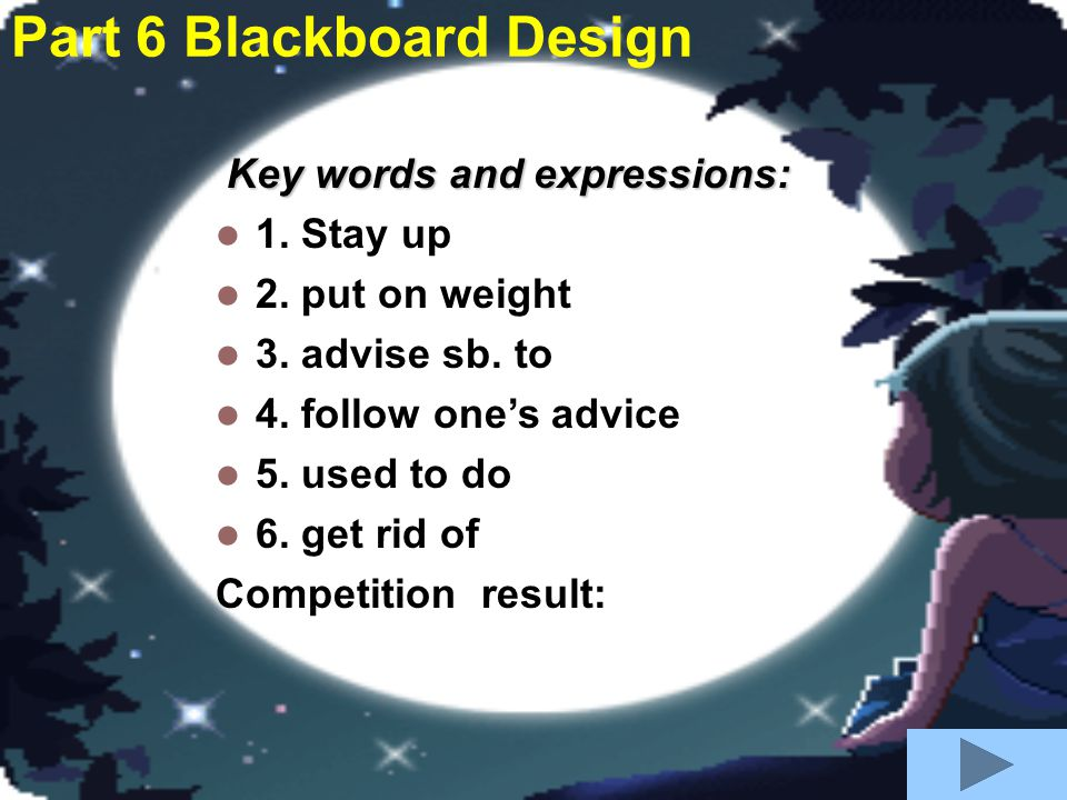 Part 6 Blackboard Design Key words and expressions: 1. Stay up 2. put on weight 3. advise sb. to 4. follow one's advice 5. used to do 6. get rid of Co