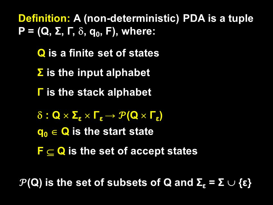 Definition: A (non-deterministic) PDA is a tuple P = (Q, Σ, Γ, , q 0, F), where: Q is a finite set of states Γ is the stack alphabet q 0  Q is the start state F  Q is the set of accept states Σ is the input alphabet  : Q  Σ ε  Γ ε → (Q  Γ ε ) (Q) is the set of subsets of Q and Σ ε = Σ  {ε}
