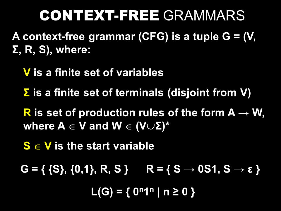 CONTEXT-FREE GRAMMARS A context-free grammar (CFG) is a tuple G = (V, Σ, R, S), where: V is a finite set of variables R is set of production rules of the form A → W, where A  V and W  (V  Σ)* S  V is the start variable Σ is a finite set of terminals (disjoint from V) G = { {S}, {0,1}, R, S }R = { S → 0S1, S → ε } L(G) = { 0 n 1 n | n ≥ 0 }