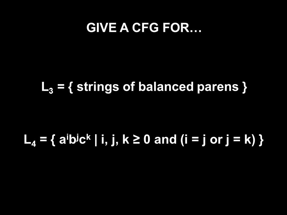 GIVE A CFG FOR… L 3 = { strings of balanced parens } L 4 = { a i b j c k | i, j, k ≥ 0 and (i = j or j = k) }