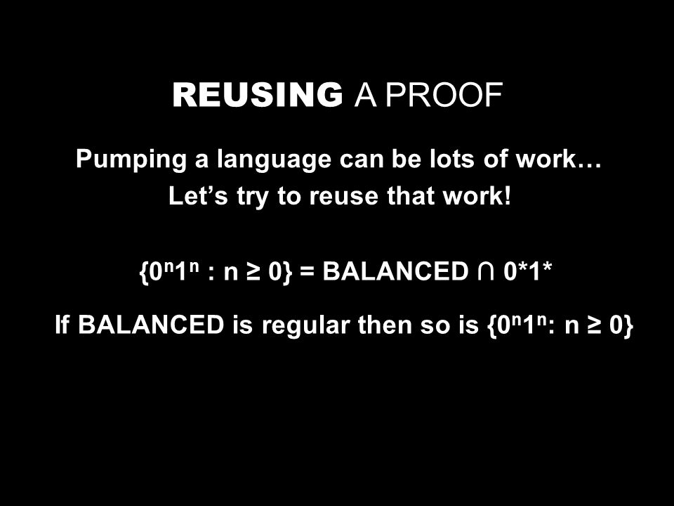 REUSING A PROOF Pumping a language can be lots of work… Let's try to reuse that work.