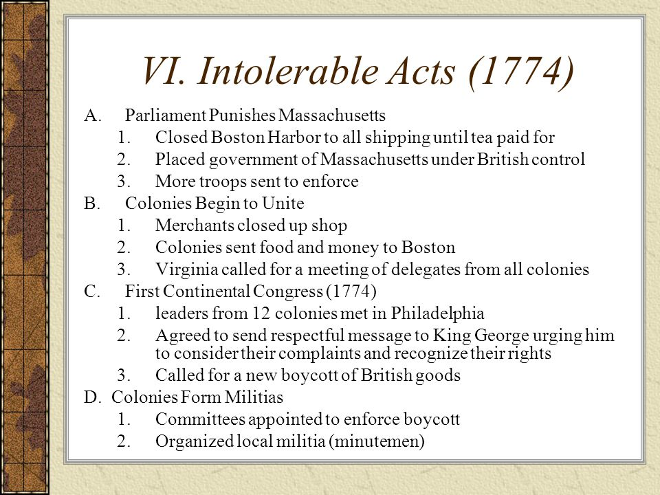 VI. Intolerable Acts (1774) A.Parliament Punishes Massachusetts 1.Closed Boston Harbor to all shipping until tea paid for 2.Placed government of Massa