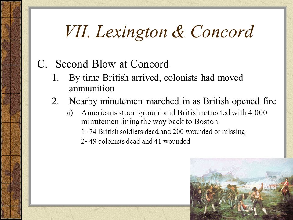VII. Lexington & Concord C.Second Blow at Concord 1.By time British arrived, colonists had moved ammunition 2.Nearby minutemen marched in as British o