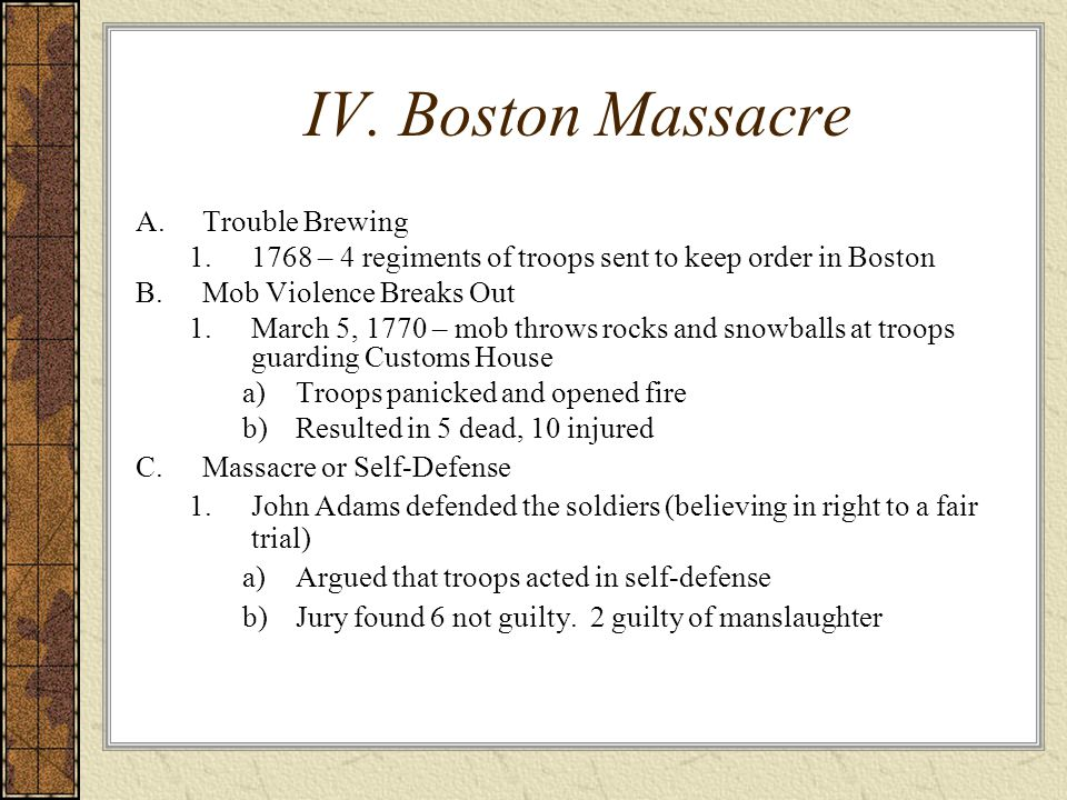 IV. Boston Massacre A.Trouble Brewing 1.1768 – 4 regiments of troops sent to keep order in Boston B.Mob Violence Breaks Out 1.March 5, 1770 – mob thro