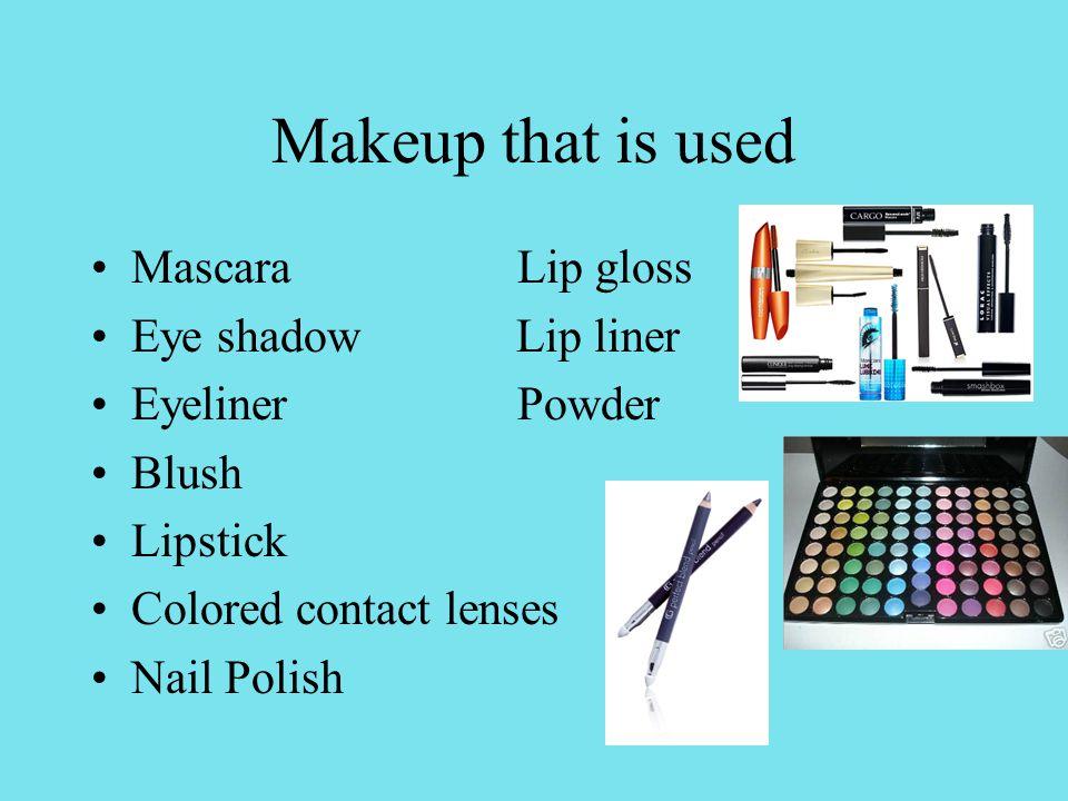 Makeup that is used Mascara Lip gloss Eye shadow Lip liner Eyeliner Powder Blush Lipstick Colored contact lenses Nail Polish
