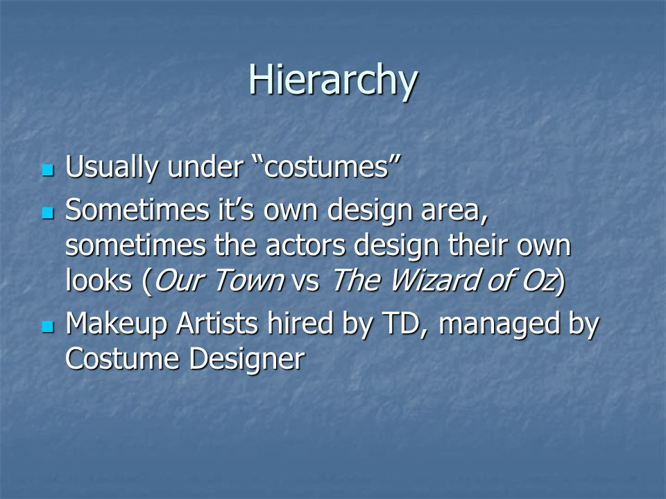 Hierarchy Usually under costumes Usually under costumes Sometimes it's own design area, sometimes the actors design their own looks (Our Town vs The Wizard of Oz) Sometimes it's own design area, sometimes the actors design their own looks (Our Town vs The Wizard of Oz) Makeup Artists hired by TD, managed by Costume Designer Makeup Artists hired by TD, managed by Costume Designer