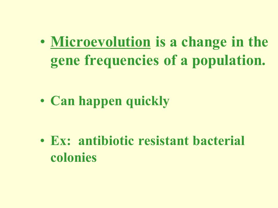 Microevolution is a change in the gene frequencies of a population. Can happen quickly Ex: antibiotic resistant bacterial colonies
