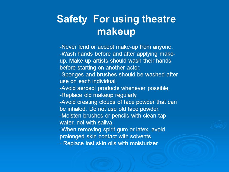 Safety For using theatre makeup -Never lend or accept make-up from anyone. -Wash hands before and after applying make- up. Make-up artists should wash