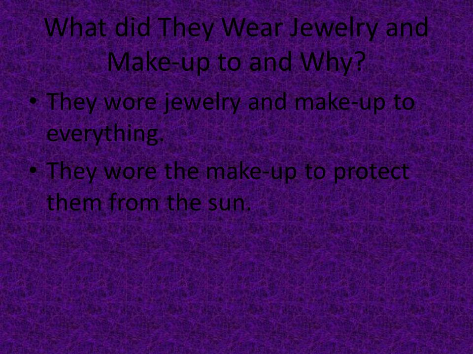What did They Wear Jewelry and Make-up to and Why.