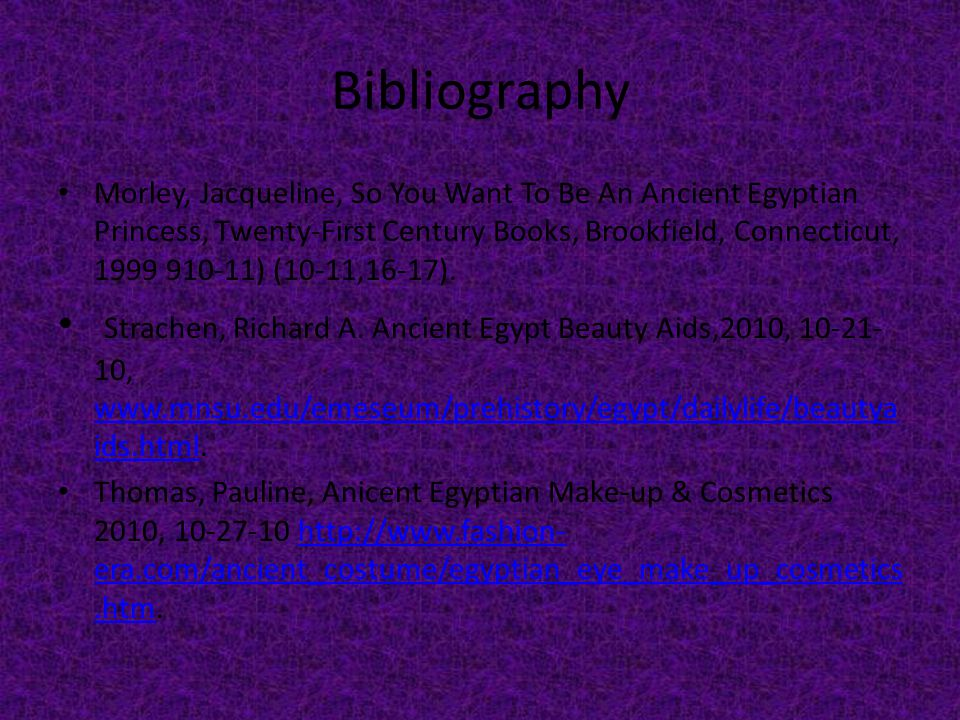 Bibliography Morley, Jacqueline, So You Want To Be An Ancient Egyptian Princess, Twenty-First Century Books, Brookfield, Connecticut, 1999 910-11) (10-11,16-17).