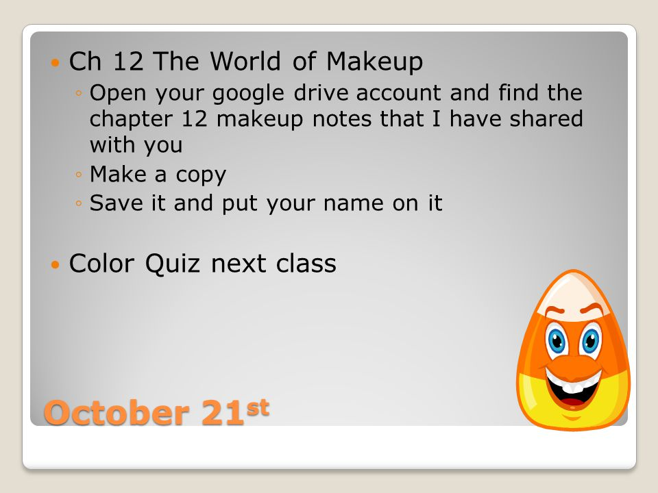 October 21 st Ch 12 The World of Makeup ◦Open your google drive account and find the chapter 12 makeup notes that I have shared with you ◦Make a copy