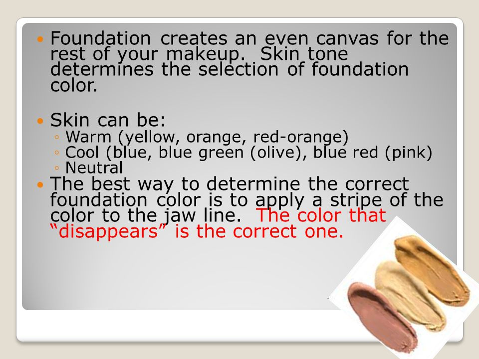Foundation creates an even canvas for the rest of your makeup. Skin tone determines the selection of foundation color. Skin can be: ◦Warm (yellow, ora