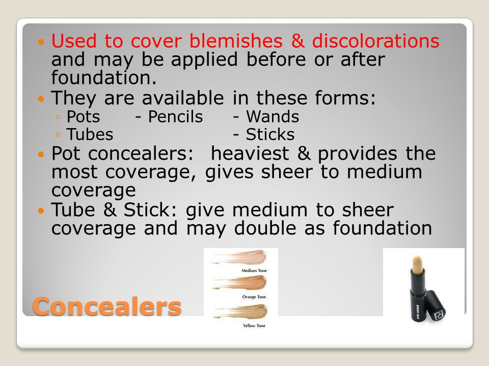 Concealers Used to cover blemishes & discolorations and may be applied before or after foundation. They are available in these forms: ◦Pots- Pencils-