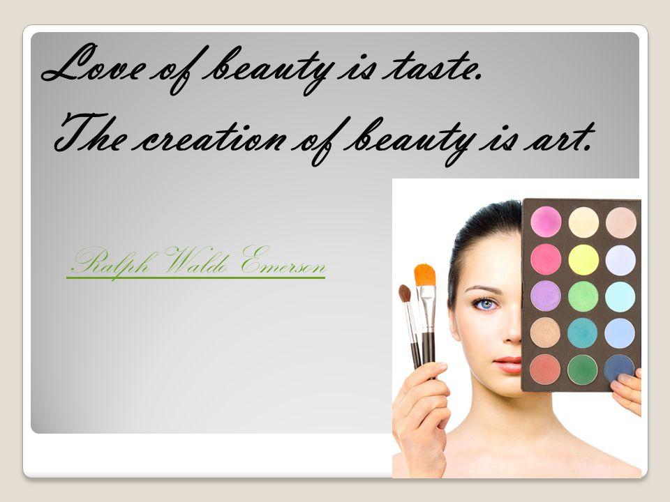 Love of beauty is taste. The creation of beauty is art. Ralph Waldo Emerson