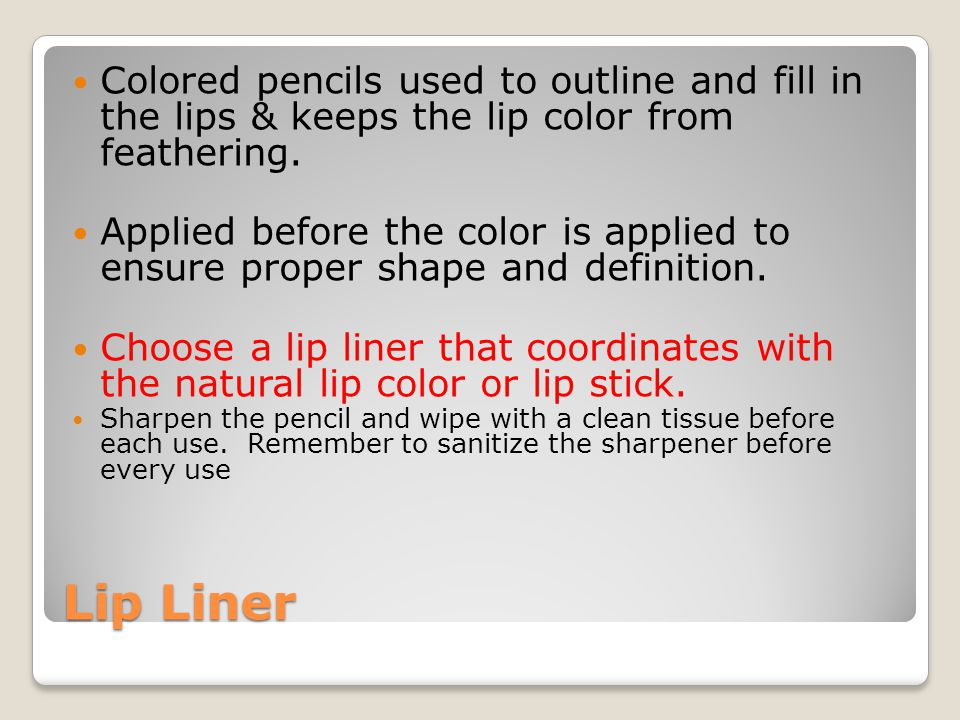 Lip Liner Colored pencils used to outline and fill in the lips & keeps the lip color from feathering. Applied before the color is applied to ensure pr