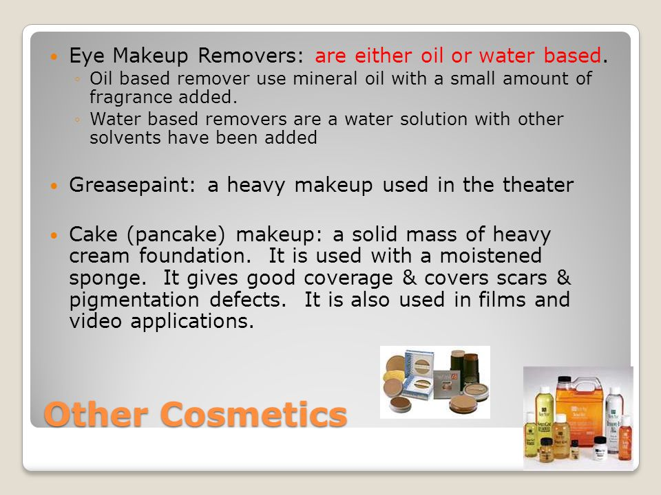 Other Cosmetics Eye Makeup Removers: are either oil or water based. ◦Oil based remover use mineral oil with a small amount of fragrance added. ◦Water