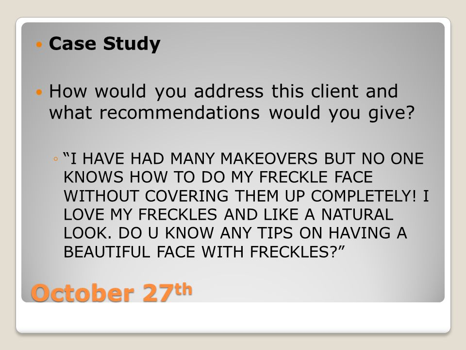 """October 27 th Case Study How would you address this client and what recommendations would you give? ◦""""I HAVE HAD MANY MAKEOVERS BUT NO ONE KNOWS HOW T"""