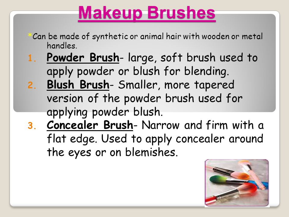 Makeup Brushes * Can be made of synthetic or animal hair with wooden or metal handles. 1. Powder Brush- large, soft brush used to apply powder or blus