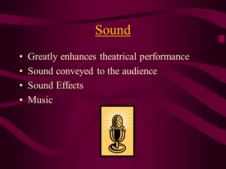 Sound Greatly enhances theatrical performance Sound conveyed to the audience Sound Effects Music